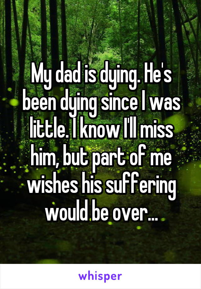 My dad is dying. He's been dying since I was little. I know I'll miss him, but part of me wishes his suffering would be over...