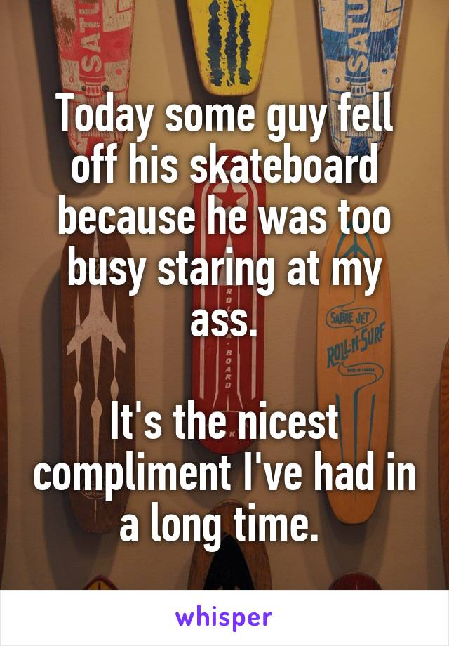 Today some guy fell off his skateboard because he was too busy staring at my ass.  It's the nicest compliment I've had in a long time.
