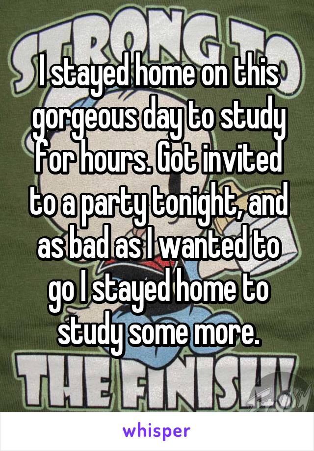 I stayed home on this gorgeous day to study for hours. Got invited to a party tonight, and as bad as I wanted to go I stayed home to study some more.