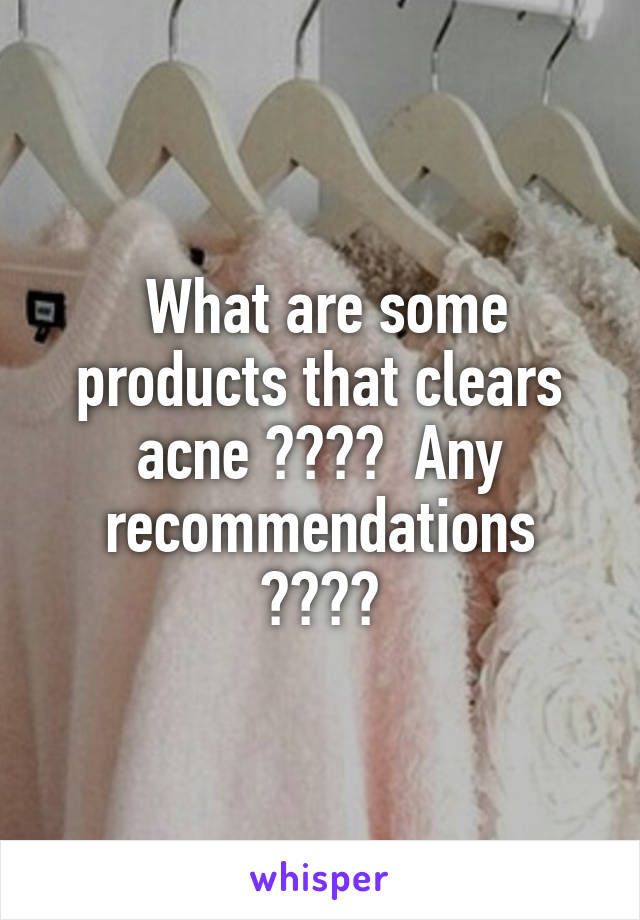 What are some products that clears acne ????  Any recommendations ????