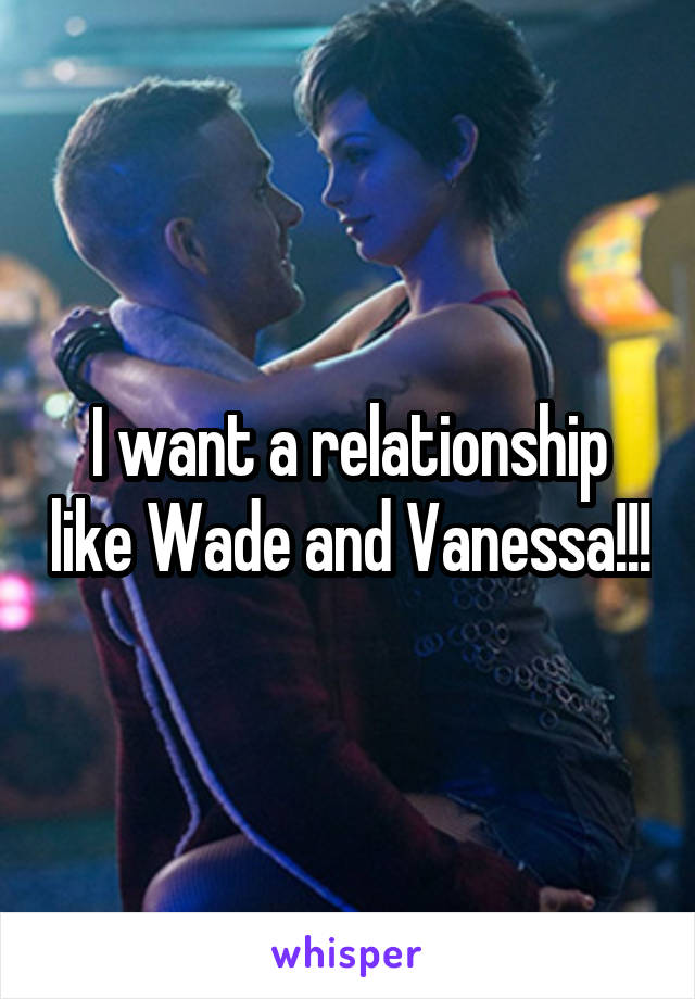 I want a relationship like Wade and Vanessa!!!