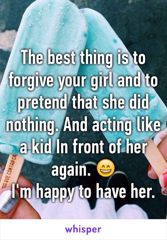 The best thing is to forgive your girl and to pretend that she did nothing. And acting like a kid In front of her again. 😄  I'm happy to have her.