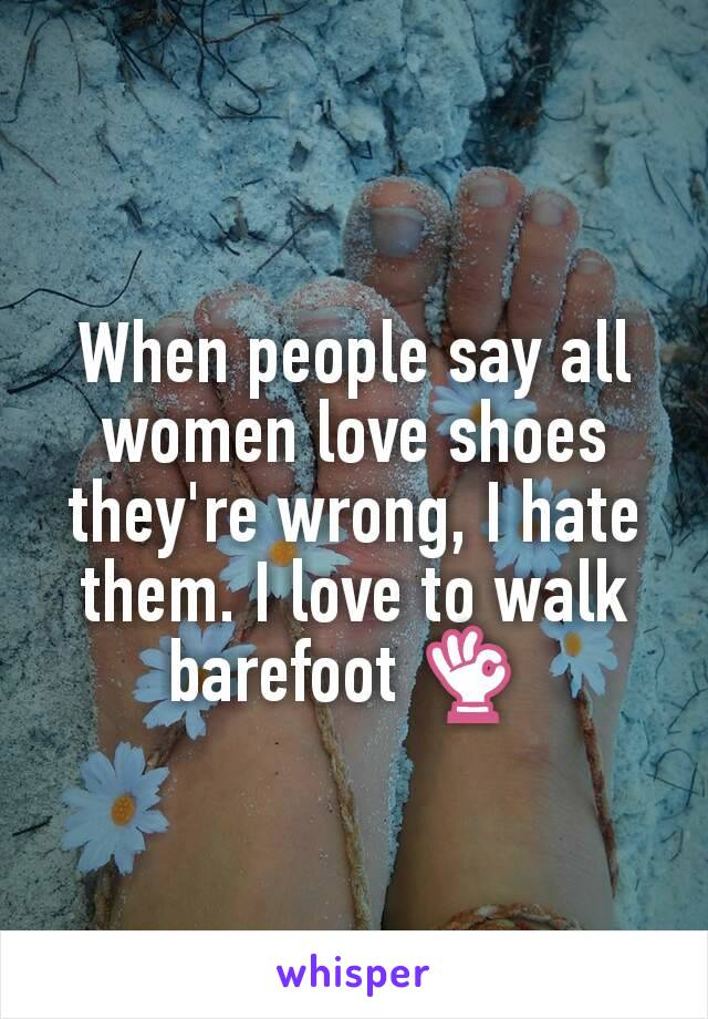 When people say all women love shoes they're wrong, I hate them. I love to walk barefoot 👌
