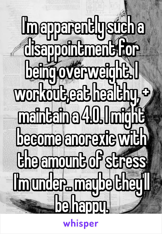 I'm apparently such a disappointment for being overweight. I workout,eat healthy, + maintain a 4.0. I might become anorexic with the amount of stress I'm under.. maybe they'll be happy.