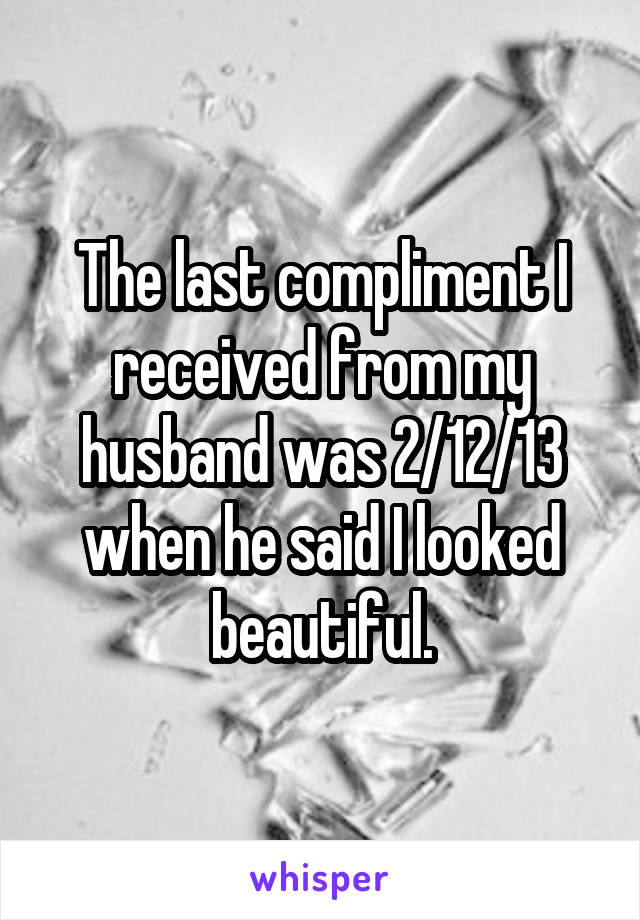 The last compliment I received from my husband was 2/12/13 when he said I looked beautiful.