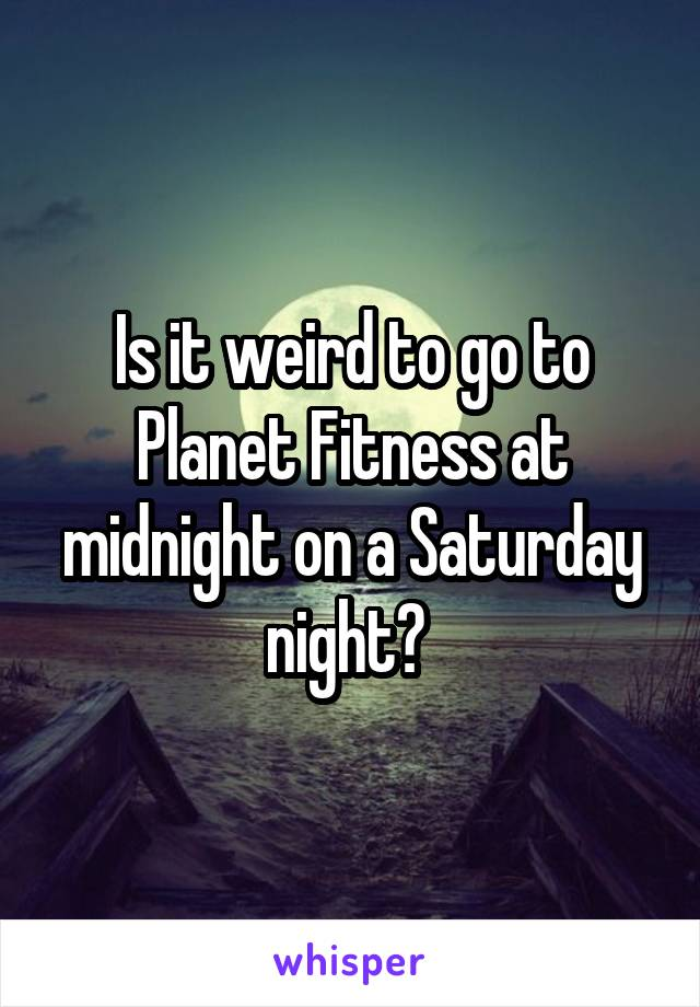 Is it weird to go to Planet Fitness at midnight on a Saturday night?