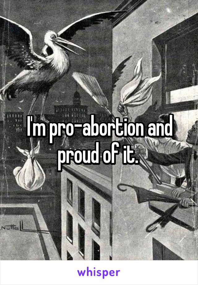 I'm pro-abortion and proud of it.