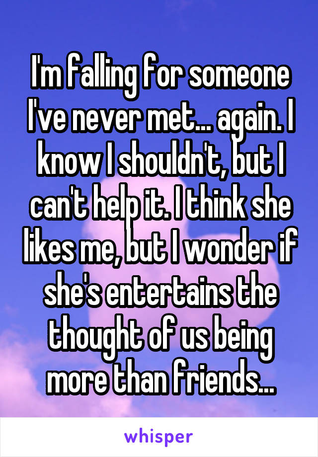 I'm falling for someone I've never met... again. I know I shouldn't, but I can't help it. I think she likes me, but I wonder if she's entertains the thought of us being more than friends...