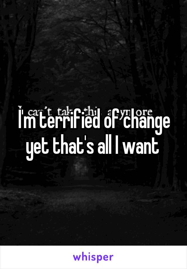 I'm terrified of change yet that's all I want