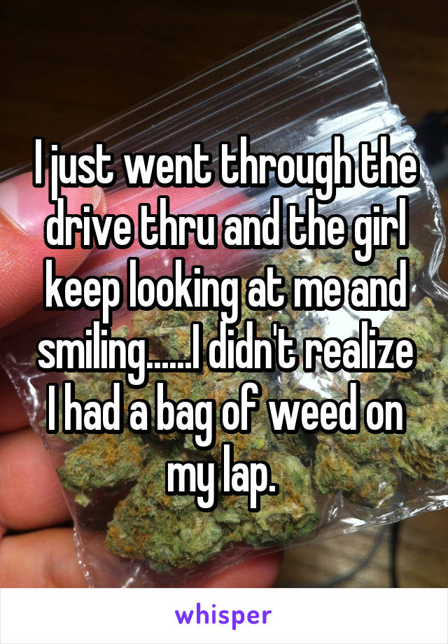 I just went through the drive thru and the girl keep looking at me and smiling......I didn't realize I had a bag of weed on my lap.