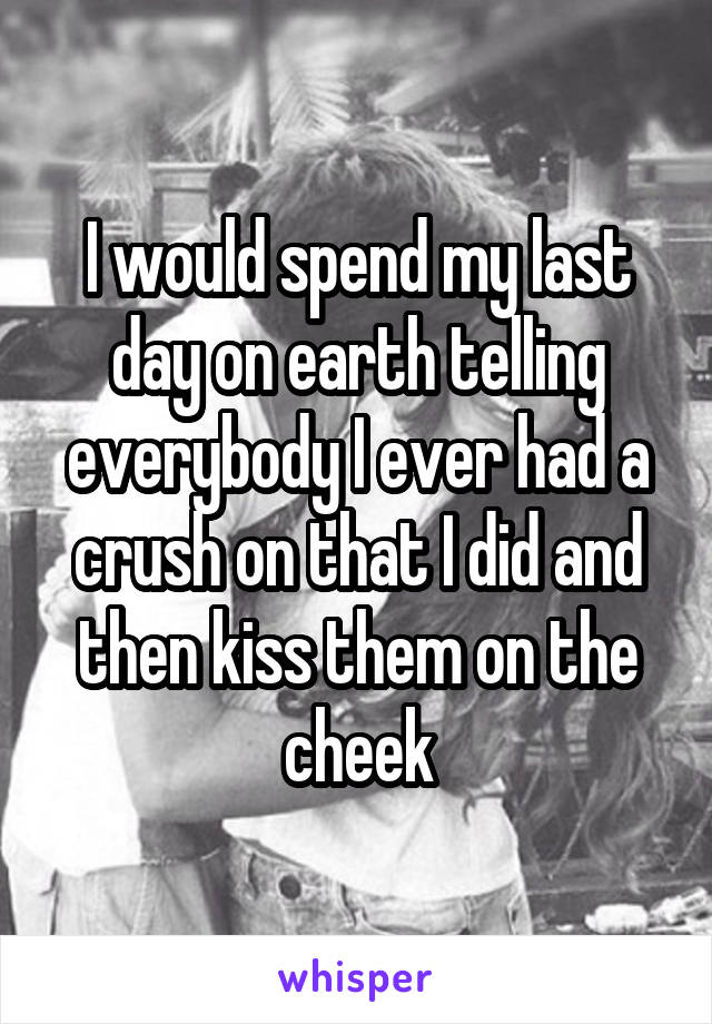 I would spend my last day on earth telling everybody I ever had a crush on that I did and then kiss them on the cheek