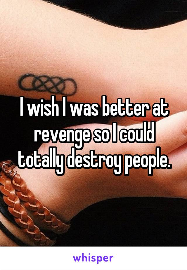 I wish I was better at revenge so I could totally destroy people.