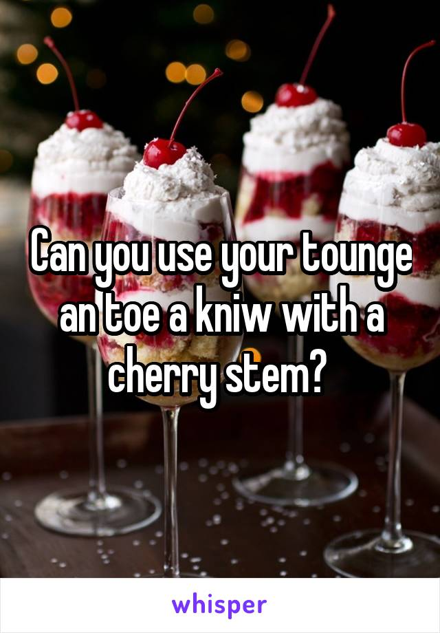Can you use your tounge an toe a kniw with a cherry stem?