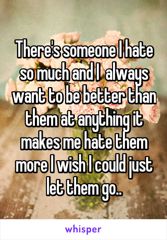 There's someone I hate so much and I  always want to be better than them at anything it makes me hate them more I wish I could just let them go..