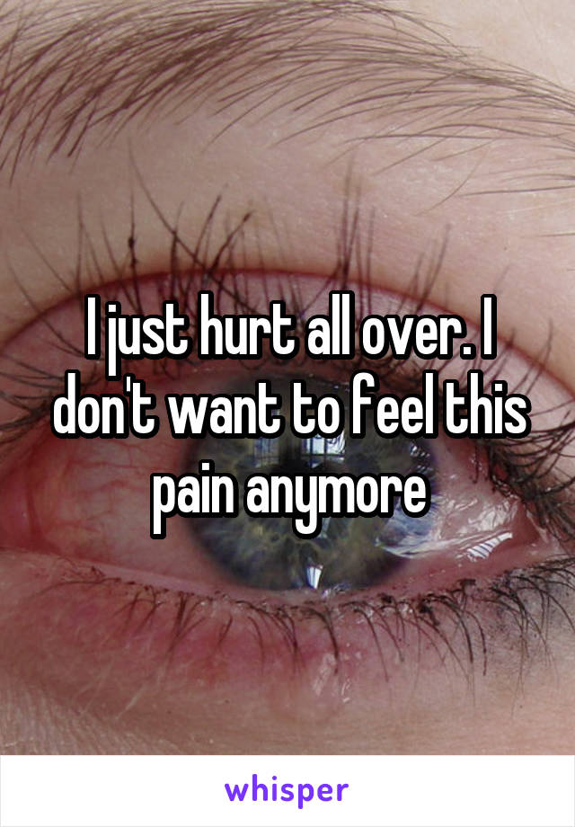 I just hurt all over. I don't want to feel this pain anymore