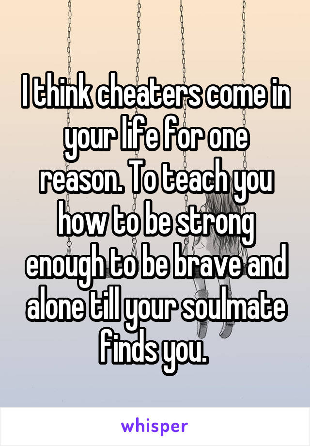 I think cheaters come in your life for one reason. To teach you how to be strong enough to be brave and alone till your soulmate finds you.