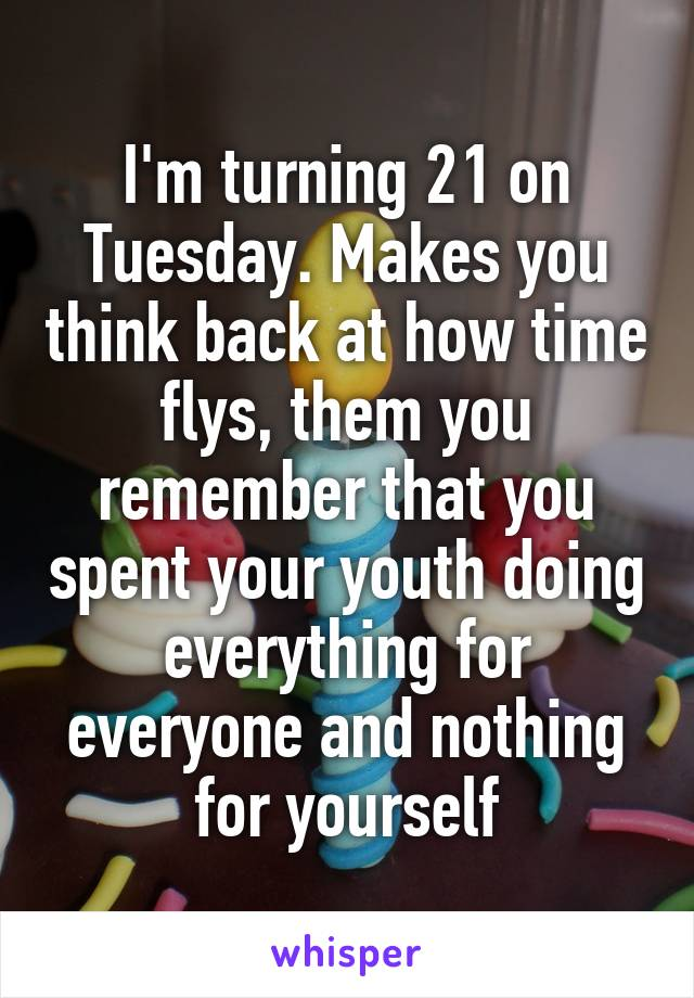 I'm turning 21 on Tuesday. Makes you think back at how time flys, them you remember that you spent your youth doing everything for everyone and nothing for yourself