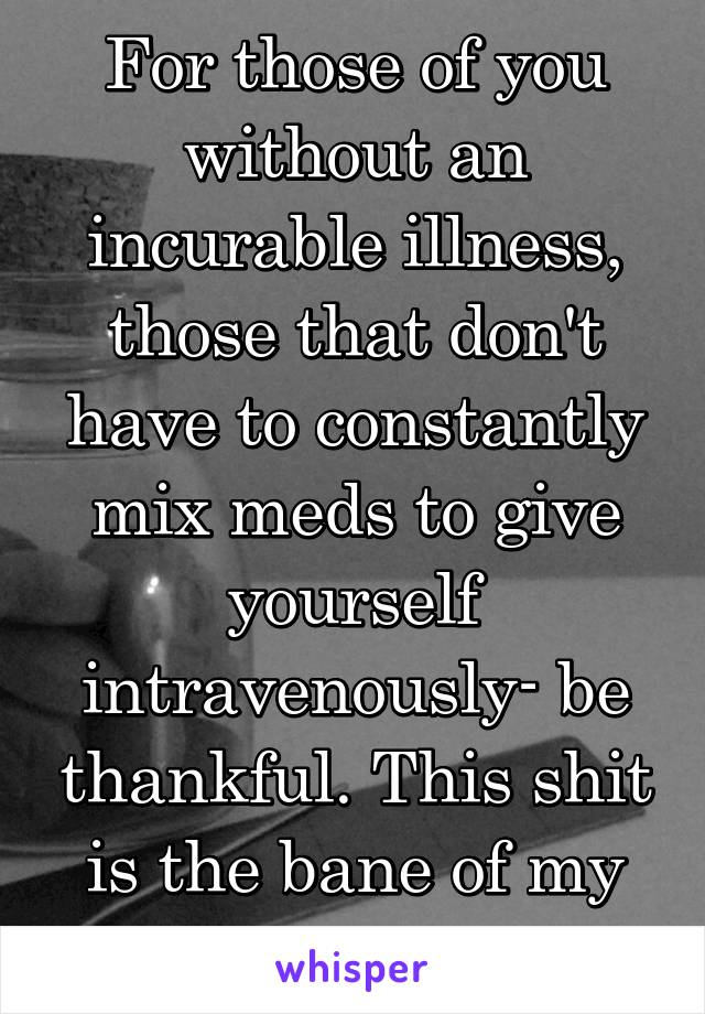 For those of you without an incurable illness, those that don't have to constantly mix meds to give yourself intravenously- be thankful. This shit is the bane of my existence!