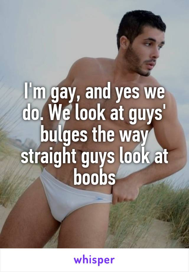 I'm gay, and yes we do. We look at guys' bulges the way straight guys ...