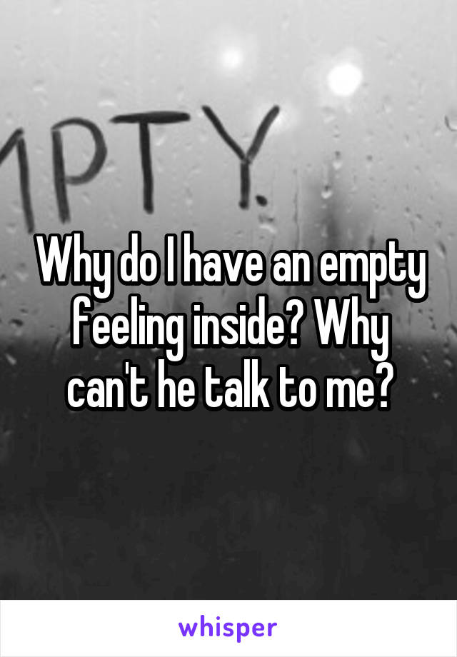 Why do I have an empty feeling inside? Why can't he talk to me?
