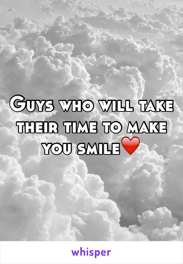 Guys who will take their time to make you smile❤️