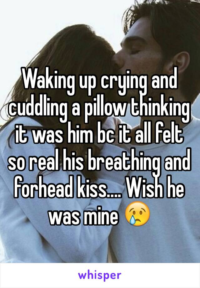 Waking up crying and cuddling a pillow thinking it was him bc it all felt so real his breathing and forhead kiss.... Wish he was mine 😢
