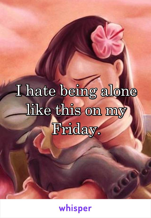 I hate being alone like this on my Friday.