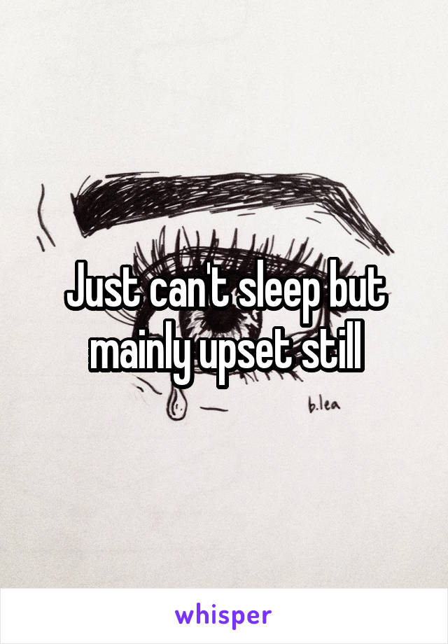 Just can't sleep but mainly upset still