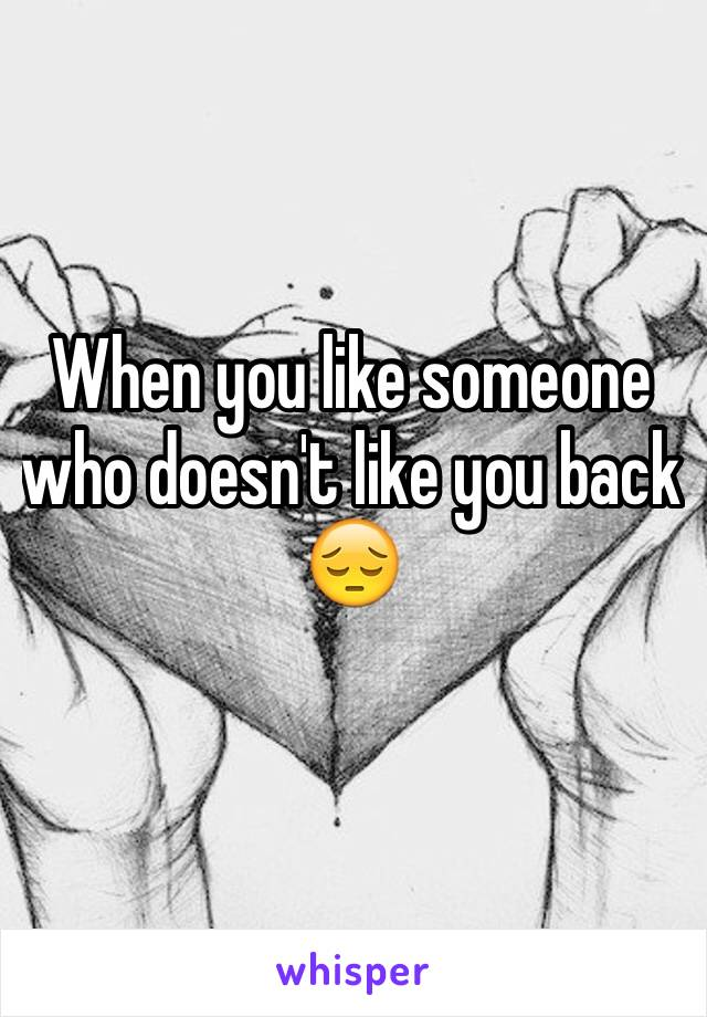 When you like someone who doesn't like you back  😔