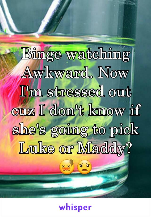 Binge watching Awkward. Now I'm stressed out cuz I don't know if she's going to pick Luke or Maddy? 😖😦