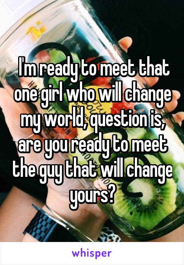 I'm ready to meet that one girl who will change my world, question is, are you ready to meet the guy that will change yours?