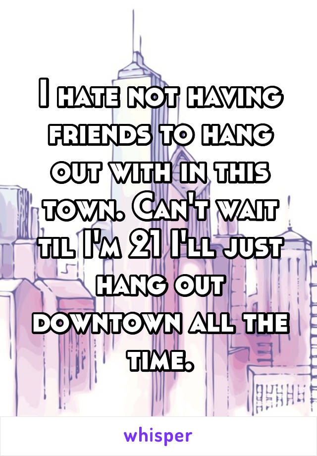 I hate not having friends to hang out with in this town. Can't wait til I'm 21 I'll just hang out downtown all the time.