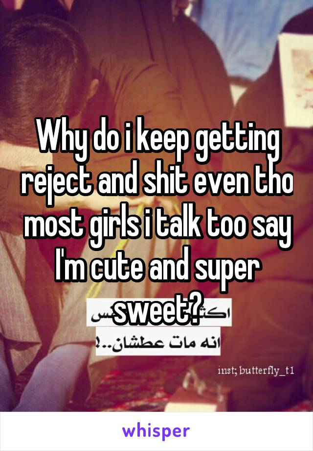 Why do i keep getting reject and shit even tho most girls i talk too say I'm cute and super sweet?