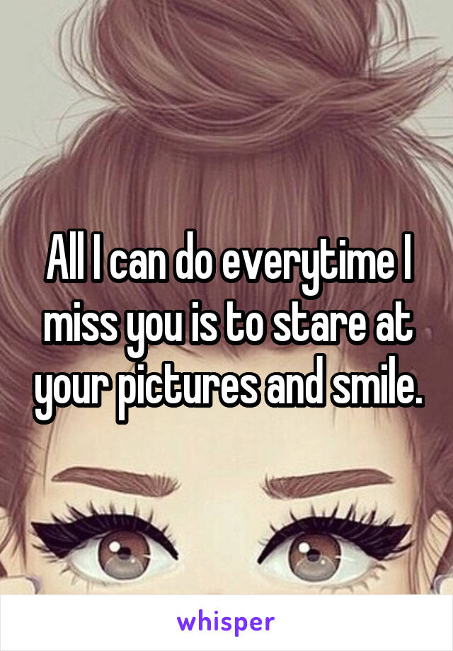 All I can do everytime I miss you is to stare at your pictures and smile.