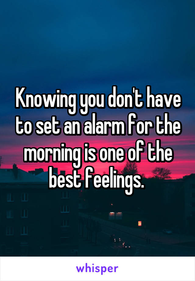 Knowing you don't have to set an alarm for the morning is one of the best feelings.