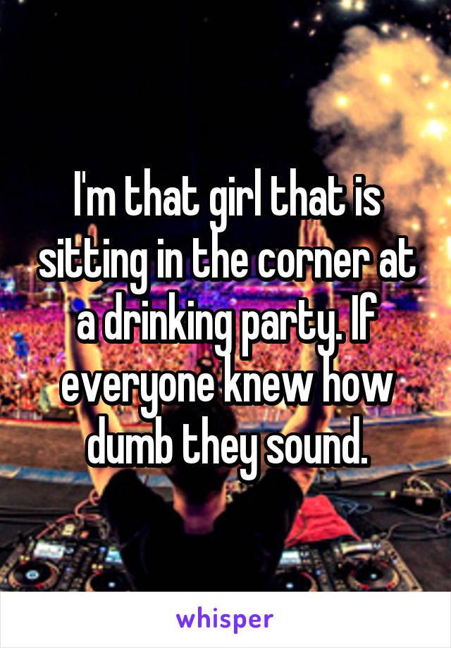 I'm that girl that is sitting in the corner at a drinking party. If everyone knew how dumb they sound.