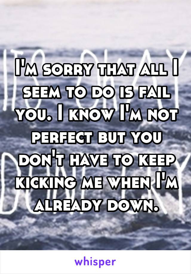 I'm sorry that all I seem to do is fail you. I know I'm not perfect but you don't have to keep kicking me when I'm already down.