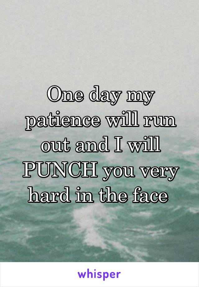 One day my patience will run out and I will PUNCH you very hard in the face