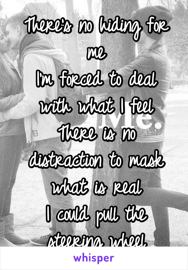 There's no hiding for me I'm forced to deal with what I feel There is no distraction to mask what is real I could pull the steering wheel