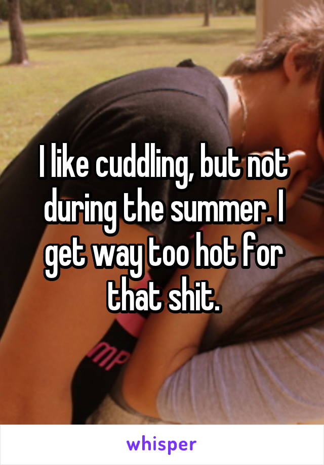 I like cuddling, but not during the summer. I get way too hot for that shit.