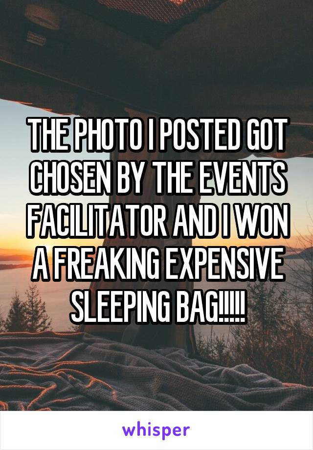 THE PHOTO I POSTED GOT CHOSEN BY THE EVENTS FACILITATOR AND I WON A FREAKING EXPENSIVE SLEEPING BAG!!!!!