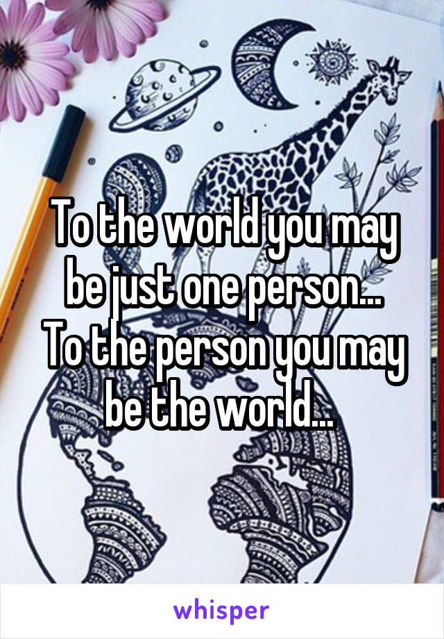 To the world you may be just one person... To the person you may be the world...