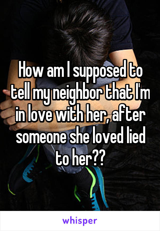 How am I supposed to tell my neighbor that I'm in love with her, after someone she loved lied to her??
