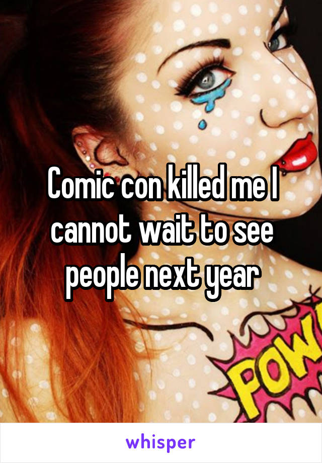 Comic con killed me I cannot wait to see people next year