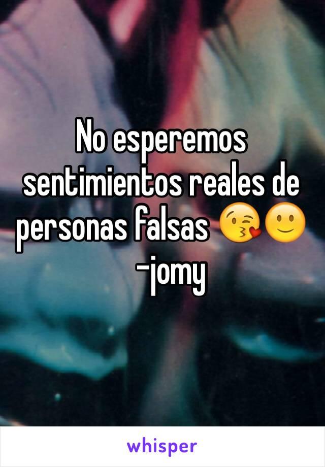 No esperemos sentimientos reales de personas falsas 😘🙂     -jomy