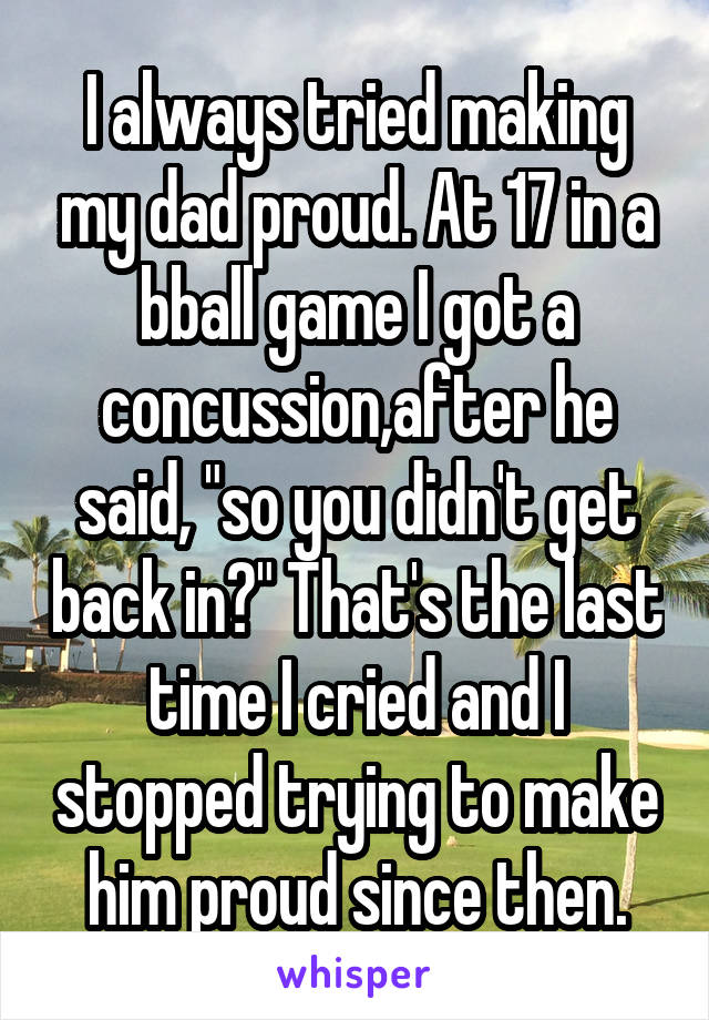 """I always tried making my dad proud. At 17 in a bball game I got a concussion,after he said, """"so you didn't get back in?"""" That's the last time I cried and I stopped trying to make him proud since then."""