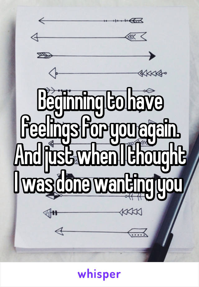 Beginning to have feelings for you again. And just when I thought I was done wanting you