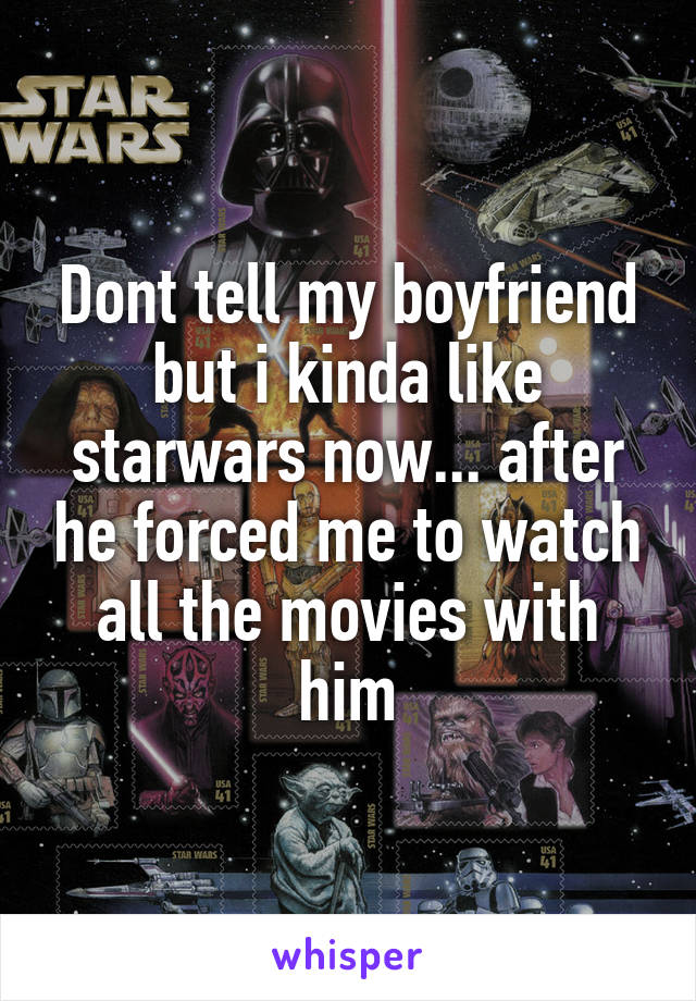 Dont tell my boyfriend but i kinda like starwars now... after he forced me to watch all the movies with him