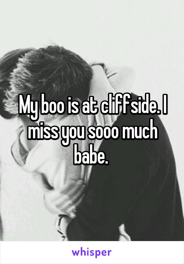 My boo is at cliffside. I miss you sooo much babe.