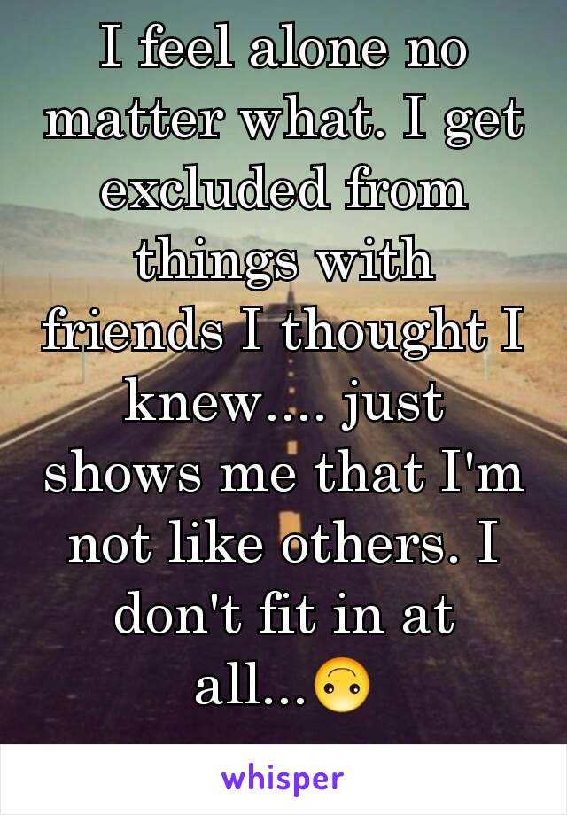 I feel alone no matter what. I get excluded from things with friends I thought I knew.... just shows me that I'm not like others. I don't fit in at all...🙃